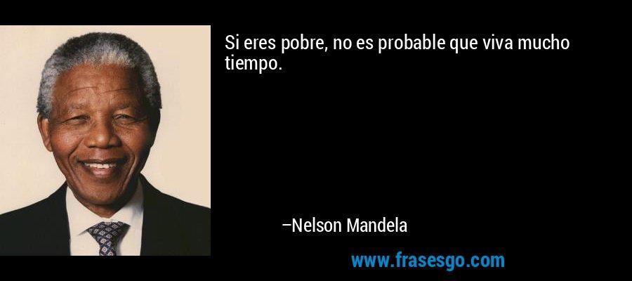 Si eres pobre, no es probable que viva mucho tiempo. – Nelson Mandela