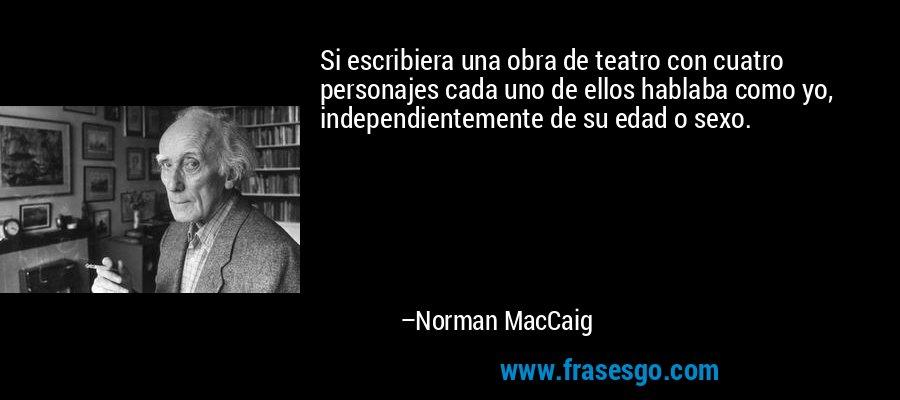 Si escribiera una obra de teatro con cuatro personajes cada uno de ellos hablaba como yo, independientemente de su edad o sexo. – Norman MacCaig