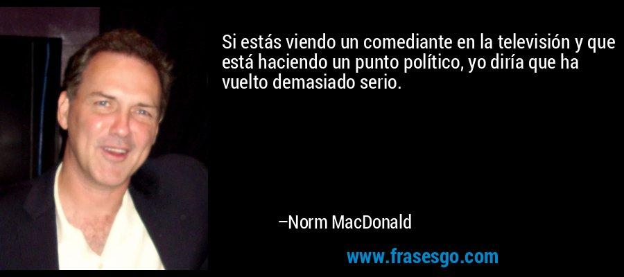 Si estás viendo un comediante en la televisión y que está haciendo un punto político, yo diría que ha vuelto demasiado serio. – Norm MacDonald