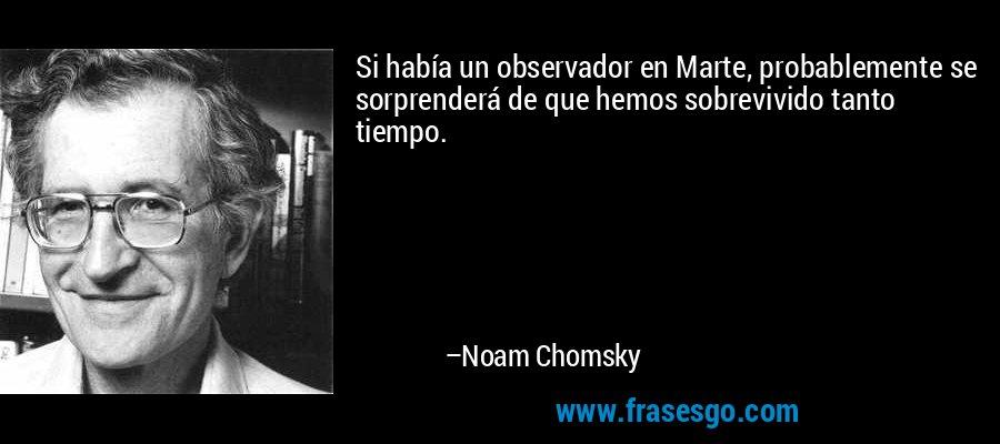 Si había un observador en Marte, probablemente se sorprenderá de que hemos sobrevivido tanto tiempo. – Noam Chomsky