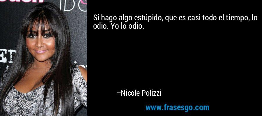 Si hago algo estúpido, que es casi todo el tiempo, lo odio. Yo lo odio. – Nicole Polizzi