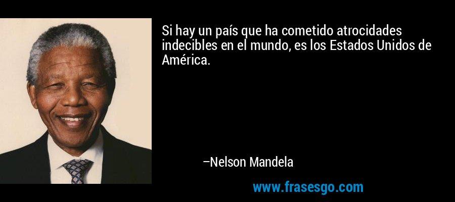 Si hay un país que ha cometido atrocidades indecibles en el mundo, es los Estados Unidos de América. – Nelson Mandela