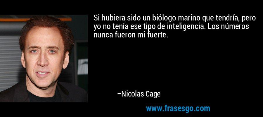 Si hubiera sido un biólogo marino que tendría, pero yo no tenía ese tipo de inteligencia. Los números nunca fueron mi fuerte. – Nicolas Cage