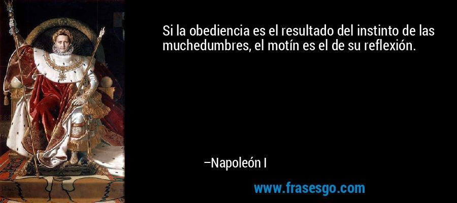 Si la obediencia es el resultado del instinto de las muchedumbres, el motín es el de su reflexión. – Napoleón I
