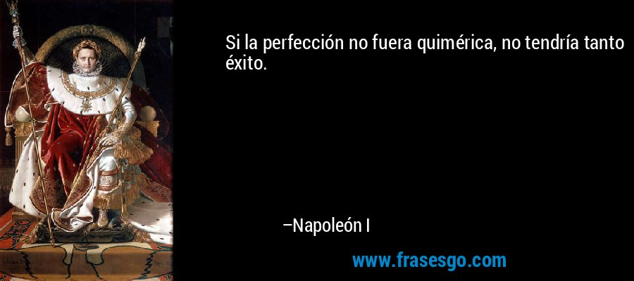 Si la perfección no fuera quimérica, no tendría tanto éxito. – Napoleón I