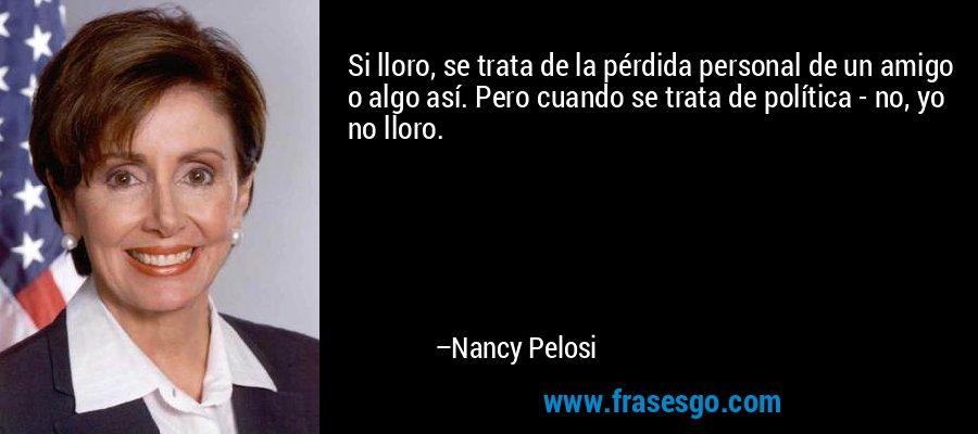 Si lloro, se trata de la pérdida personal de un amigo o algo así. Pero cuando se trata de política - no, yo no lloro. – Nancy Pelosi