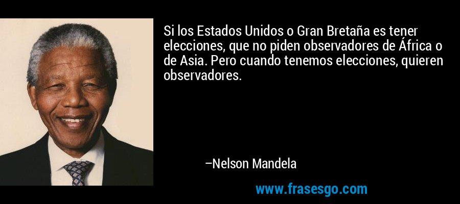 Si los Estados Unidos o Gran Bretaña es tener elecciones, que no piden observadores de África o de Asia. Pero cuando tenemos elecciones, quieren observadores. – Nelson Mandela