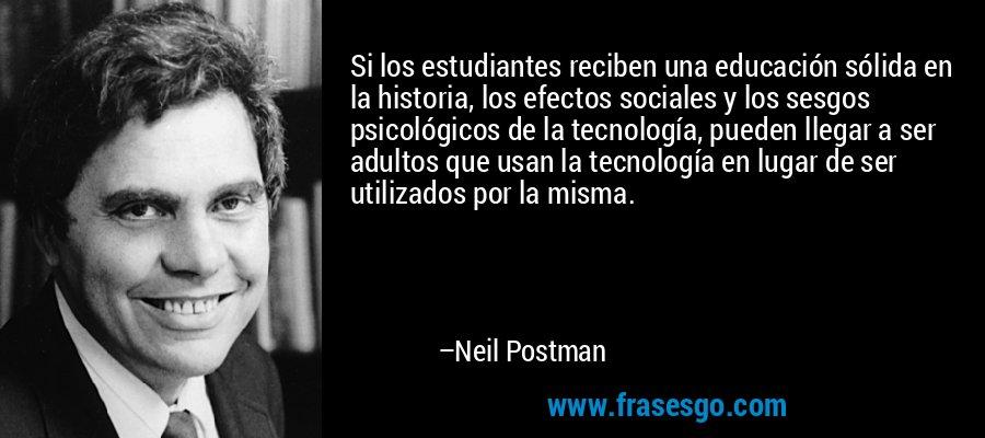 Si los estudiantes reciben una educación sólida en la historia, los efectos sociales y los sesgos psicológicos de la tecnología, pueden llegar a ser adultos que usan la tecnología en lugar de ser utilizados por la misma. – Neil Postman