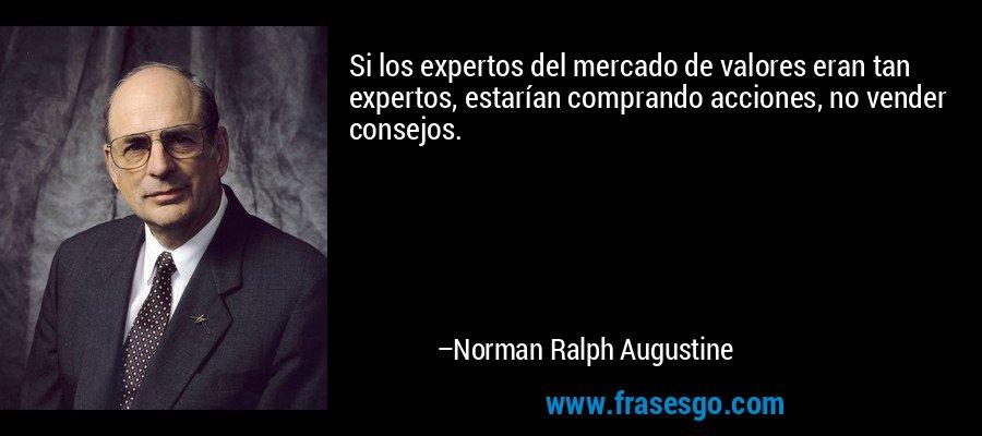 Si los expertos del mercado de valores eran tan expertos, estarían comprando acciones, no vender consejos. – Norman Ralph Augustine