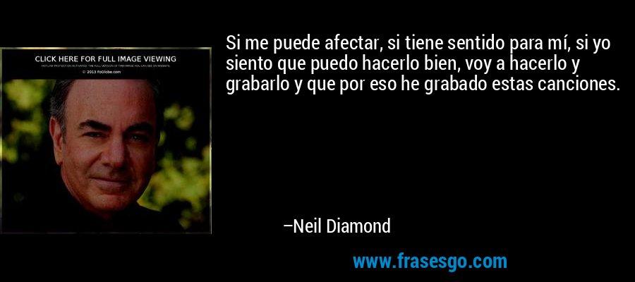 Si me puede afectar, si tiene sentido para mí, si yo siento que puedo hacerlo bien, voy a hacerlo y grabarlo y que por eso he grabado estas canciones. – Neil Diamond