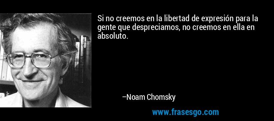 Si no creemos en la libertad de expresión para la gente que despreciamos, no creemos en ella en absoluto. – Noam Chomsky
