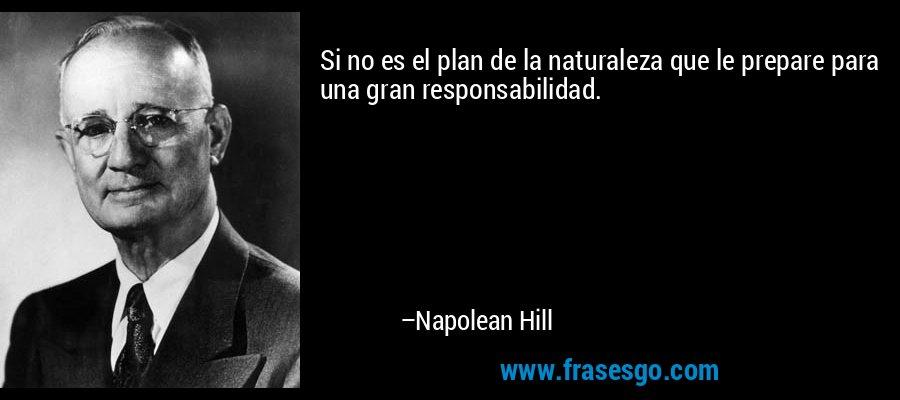 Si no es el plan de la naturaleza que le prepare para una gran responsabilidad. – Napolean Hill