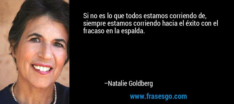 Si no es lo que todos estamos corriendo de, siempre estamos corriendo hacia el éxito con el fracaso en la espalda. – Natalie Goldberg