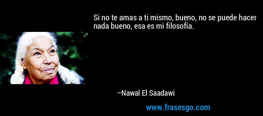Si no te amas a ti mismo, bueno, no se puede hacer nada bueno, esa es mi filosofía. – Nawal El Saadawi