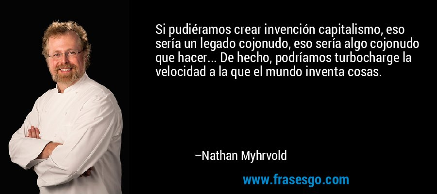 Si pudiéramos crear invención capitalismo, eso sería un legado cojonudo, eso sería algo cojonudo que hacer... De hecho, podríamos turbocharge la velocidad a la que el mundo inventa cosas. – Nathan Myhrvold