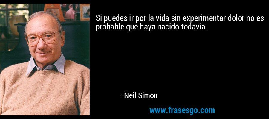 Si puedes ir por la vida sin experimentar dolor no es probable que haya nacido todavía. – Neil Simon