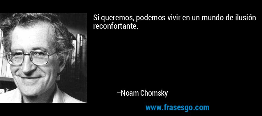 Si queremos, podemos vivir en un mundo de ilusión reconfortante. – Noam Chomsky