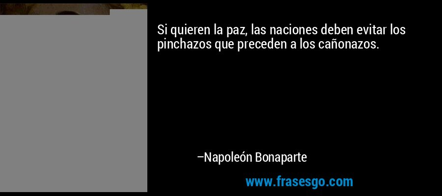 Si quieren la paz, las naciones deben evitar los pinchazos que preceden a los cañonazos. – Napoleón Bonaparte