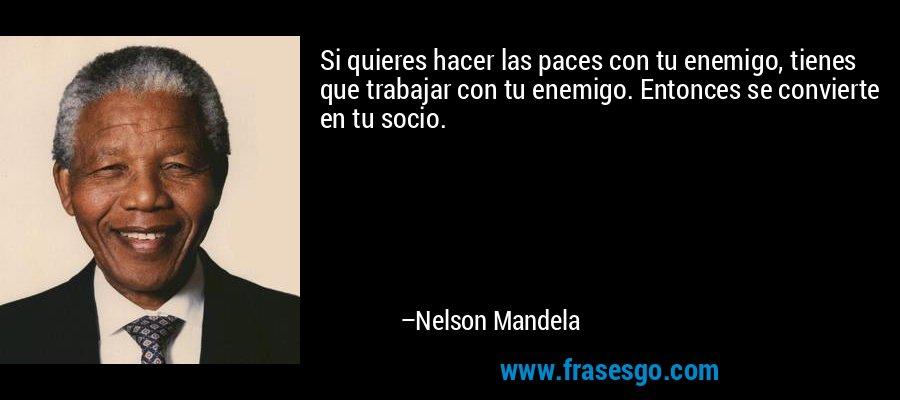 Si quieres hacer las paces con tu enemigo, tienes que trabajar con tu enemigo. Entonces se convierte en tu socio. – Nelson Mandela