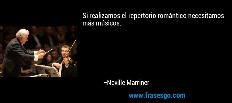 Si realizamos el repertorio romántico necesitamos más músicos. – Neville Marriner