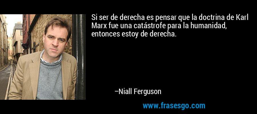 Si ser de derecha es pensar que la doctrina de Karl Marx fue una catástrofe para la humanidad, entonces estoy de derecha. – Niall Ferguson