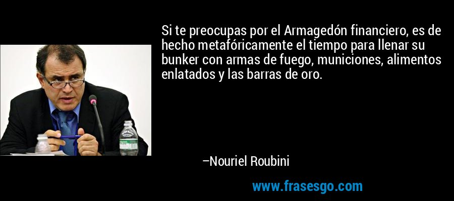 Si te preocupas por el Armagedón financiero, es de hecho metafóricamente el tiempo para llenar su bunker con armas de fuego, municiones, alimentos enlatados y las barras de oro. – Nouriel Roubini