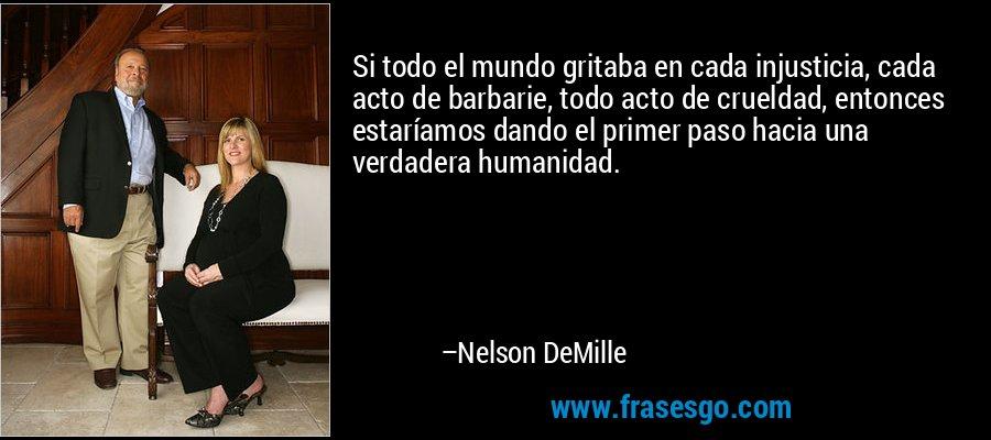 Si todo el mundo gritaba en cada injusticia, cada acto de barbarie, todo acto de crueldad, entonces estaríamos dando el primer paso hacia una verdadera humanidad. – Nelson DeMille