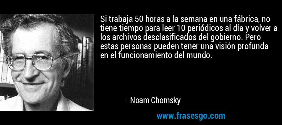 Si trabaja 50 horas a la semana en una fábrica, no tiene tiempo para leer 10 periódicos al día y volver a los archivos desclasificados del gobierno. Pero estas personas pueden tener una visión profunda en el funcionamiento del mundo. – Noam Chomsky