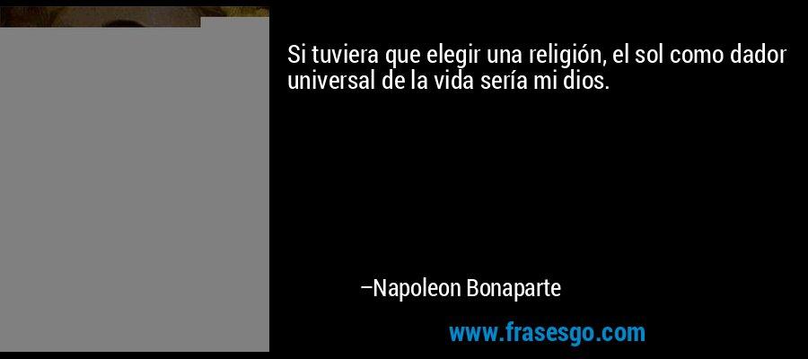 Si tuviera que elegir una religión, el sol como dador universal de la vida sería mi dios. – Napoleon Bonaparte