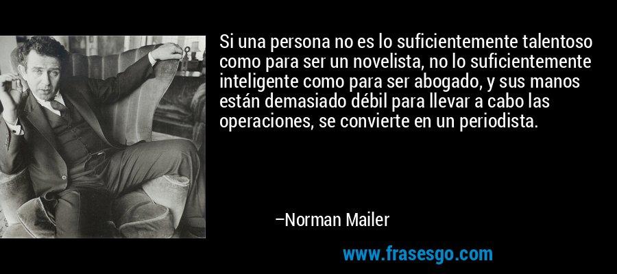Si una persona no es lo suficientemente talentoso como para ser un novelista, no lo suficientemente inteligente como para ser abogado, y sus manos están demasiado débil para llevar a cabo las operaciones, se convierte en un periodista. – Norman Mailer