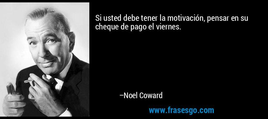 Si usted debe tener la motivación, pensar en su cheque de pago el viernes. – Noel Coward