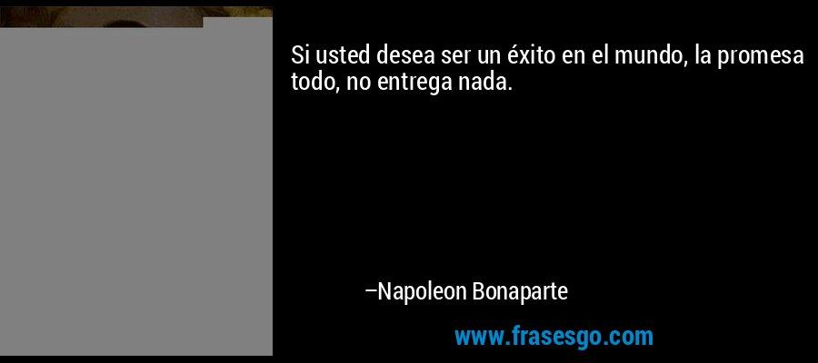 Si usted desea ser un éxito en el mundo, la promesa todo, no entrega nada. – Napoleon Bonaparte