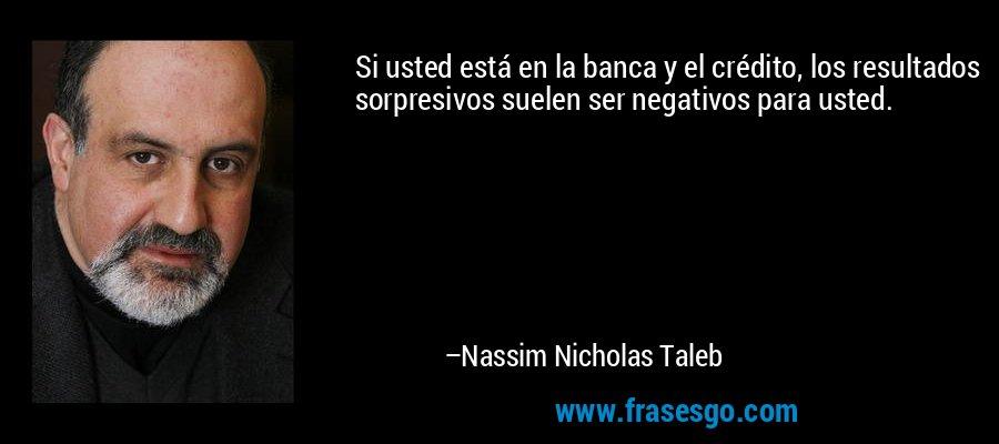 Si usted está en la banca y el crédito, los resultados sorpresivos suelen ser negativos para usted. – Nassim Nicholas Taleb