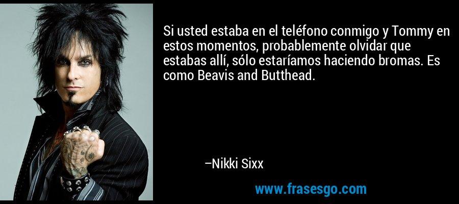 Si usted estaba en el teléfono conmigo y Tommy en estos momentos, probablemente olvidar que estabas allí, sólo estaríamos haciendo bromas. Es como Beavis and Butthead. – Nikki Sixx