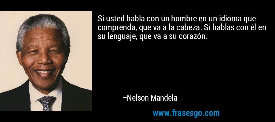 Si usted habla con un hombre en un idioma que comprenda, que va a la cabeza. Si hablas con él en su lenguaje, que va a su corazón. – Nelson Mandela