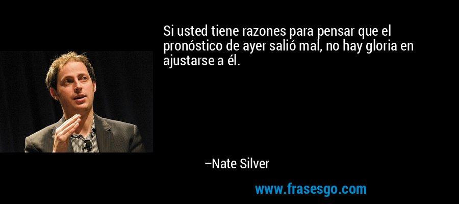 Si usted tiene razones para pensar que el pronóstico de ayer salió mal, no hay gloria en ajustarse a él. – Nate Silver