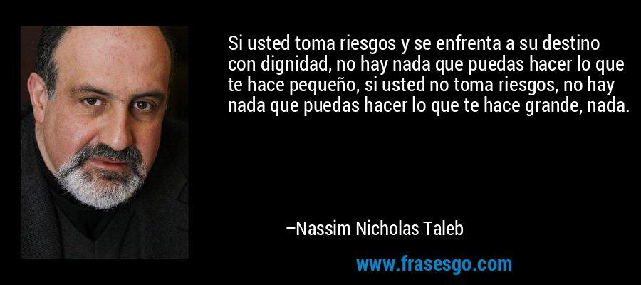 Si usted toma riesgos y se enfrenta a su destino con dignidad, no hay nada que puedas hacer lo que te hace pequeño, si usted no toma riesgos, no hay nada que puedas hacer lo que te hace grande, nada. – Nassim Nicholas Taleb