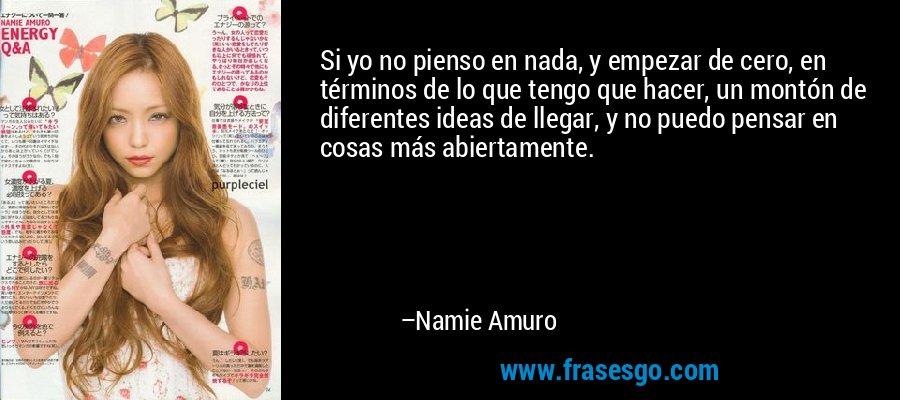 Si yo no pienso en nada, y empezar de cero, en términos de lo que tengo que hacer, un montón de diferentes ideas de llegar, y no puedo pensar en cosas más abiertamente. – Namie Amuro