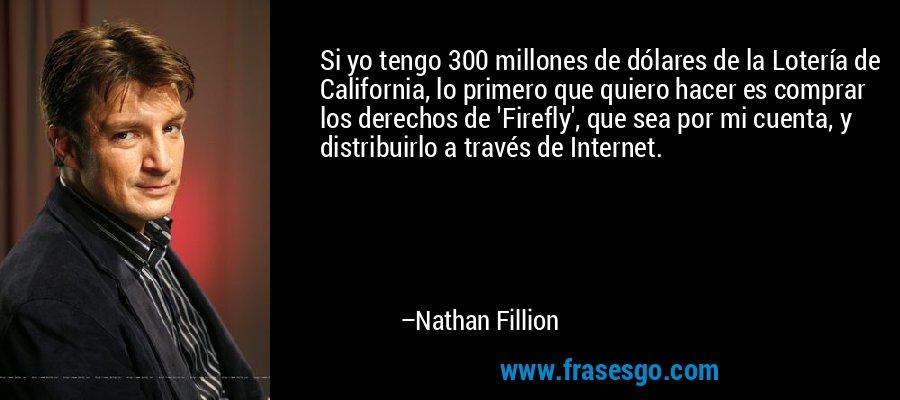Si yo tengo 300 millones de dólares de la Lotería de California, lo primero que quiero hacer es comprar los derechos de 'Firefly', que sea por mi cuenta, y distribuirlo a través de Internet. – Nathan Fillion