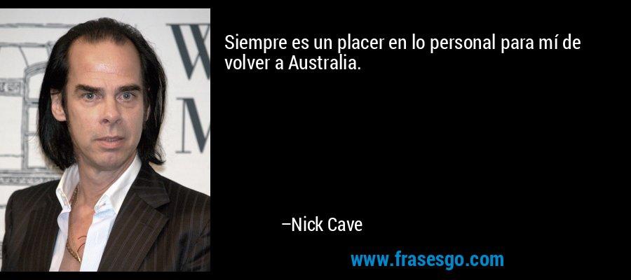 Siempre es un placer en lo personal para mí de volver a Australia. – Nick Cave