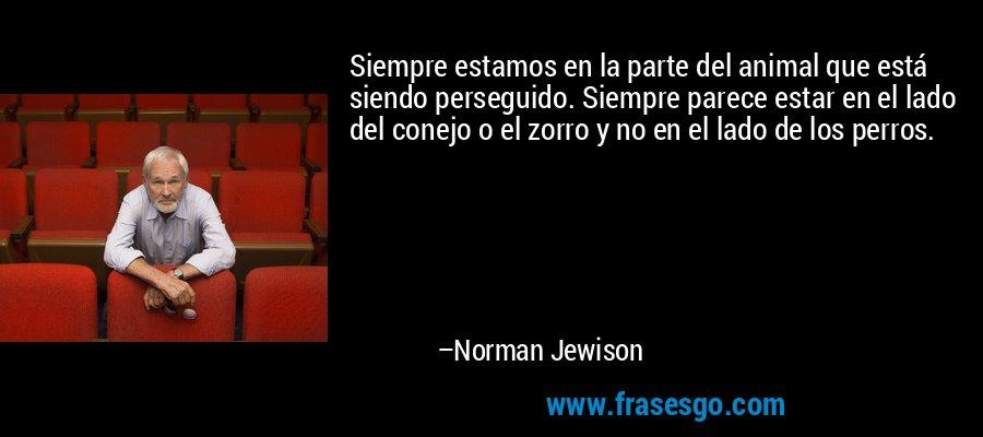 Siempre estamos en la parte del animal que está siendo perseguido. Siempre parece estar en el lado del conejo o el zorro y no en el lado de los perros. – Norman Jewison