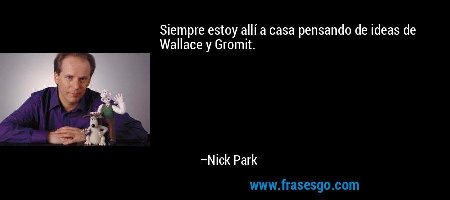 Siempre estoy allí a casa pensando de ideas de Wallace y Gromit. – Nick Park