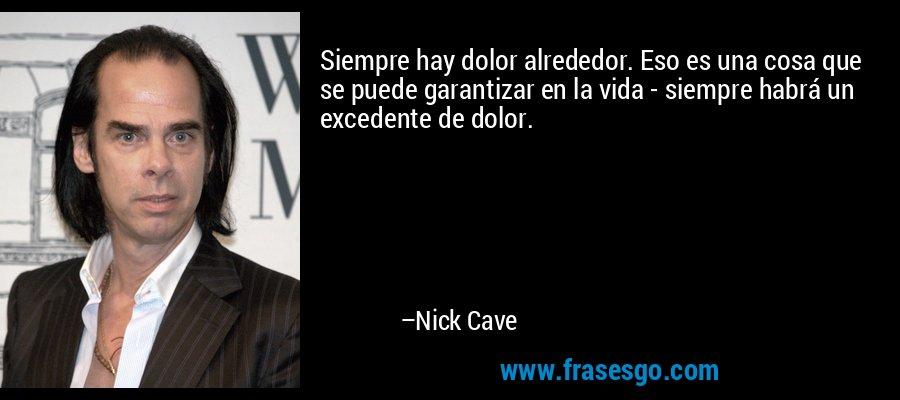 Siempre hay dolor alrededor. Eso es una cosa que se puede garantizar en la vida - siempre habrá un excedente de dolor. – Nick Cave