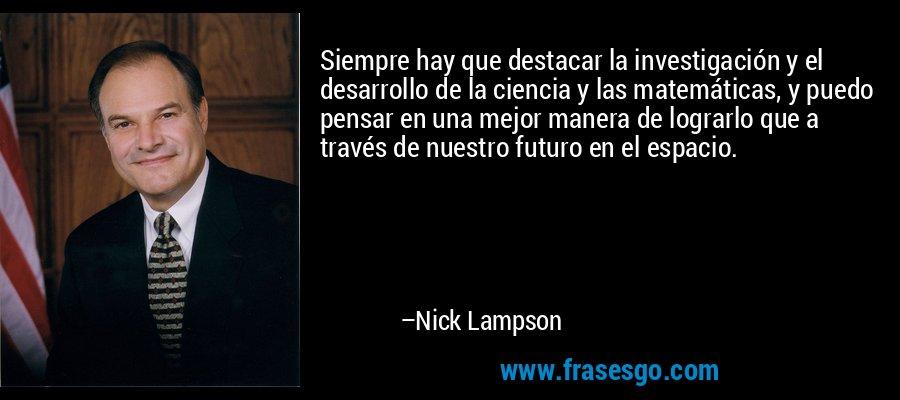 Siempre hay que destacar la investigación y el desarrollo de la ciencia y las matemáticas, y puedo pensar en una mejor manera de lograrlo que a través de nuestro futuro en el espacio. – Nick Lampson