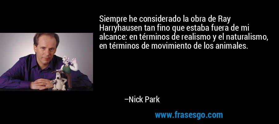 Siempre he considerado la obra de Ray Harryhausen tan fino que estaba fuera de mi alcance: en términos de realismo y el naturalismo, en términos de movimiento de los animales. – Nick Park