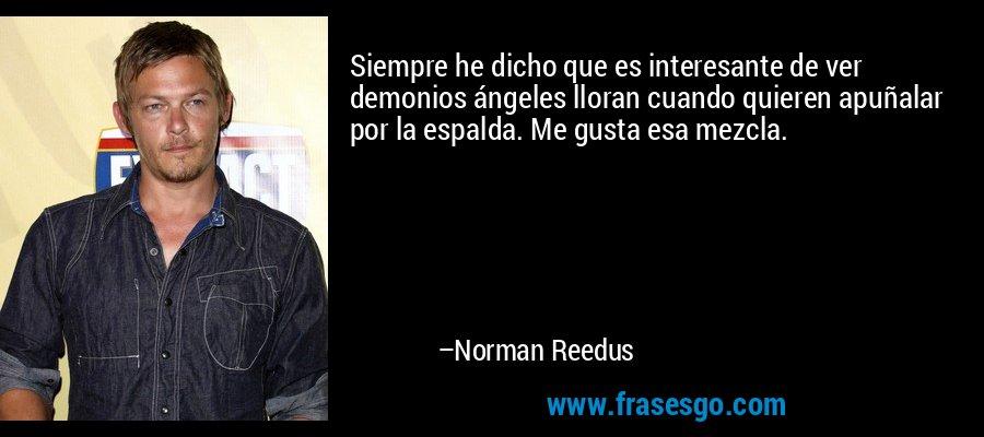 Siempre he dicho que es interesante de ver demonios ángeles lloran cuando quieren apuñalar por la espalda. Me gusta esa mezcla. – Norman Reedus