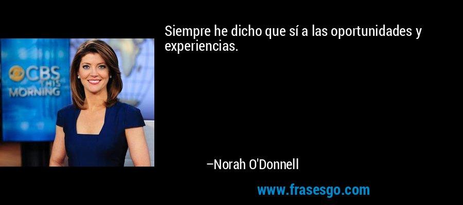 Siempre he dicho que sí a las oportunidades y experiencias. – Norah O'Donnell