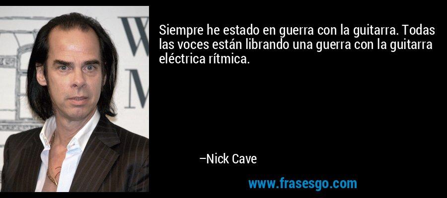 Siempre he estado en guerra con la guitarra. Todas las voces están librando una guerra con la guitarra eléctrica rítmica. – Nick Cave
