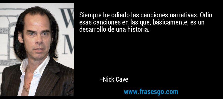 Siempre he odiado las canciones narrativas. Odio esas canciones en las que, básicamente, es un desarrollo de una historia. – Nick Cave