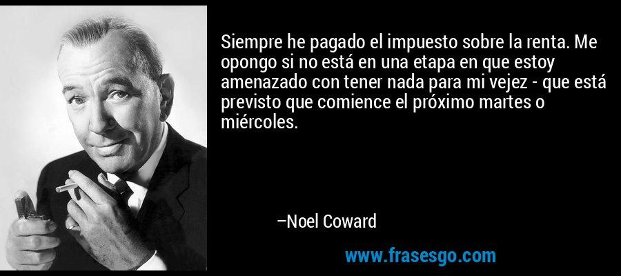 Siempre he pagado el impuesto sobre la renta. Me opongo si no está en una etapa en que estoy amenazado con tener nada para mi vejez - que está previsto que comience el próximo martes o miércoles. – Noel Coward